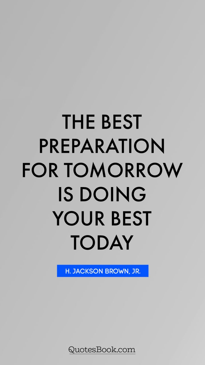 The Best Preparation For Tomorrow Is Doing Your Best Today Quote