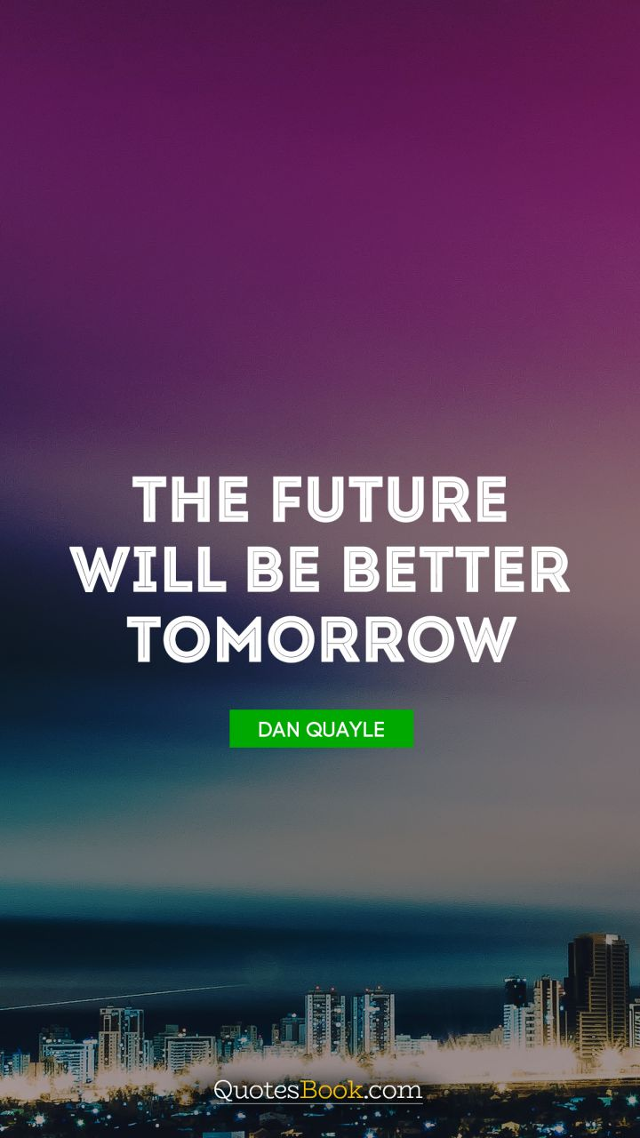 The future will be better tomorrow. - Quote by Dan Quayle