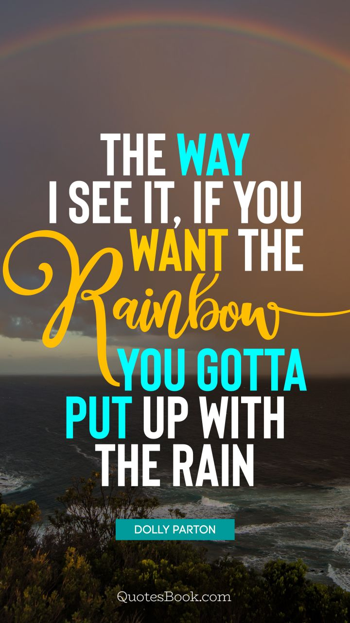 The way I see it, if you want the rainbow, you gotta put up with the rain. - Quote by Dolly Parton