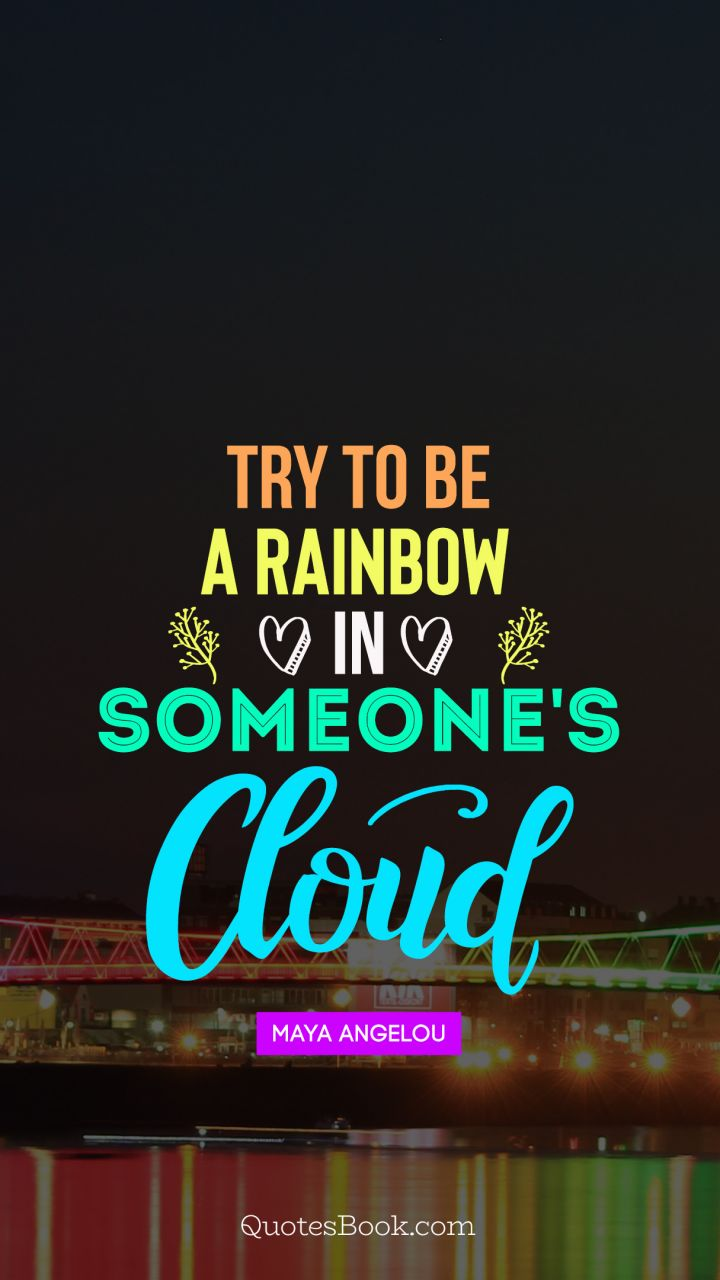 Try to  be a rainbow  in someone's cloud. - Quote by Maya Angelou