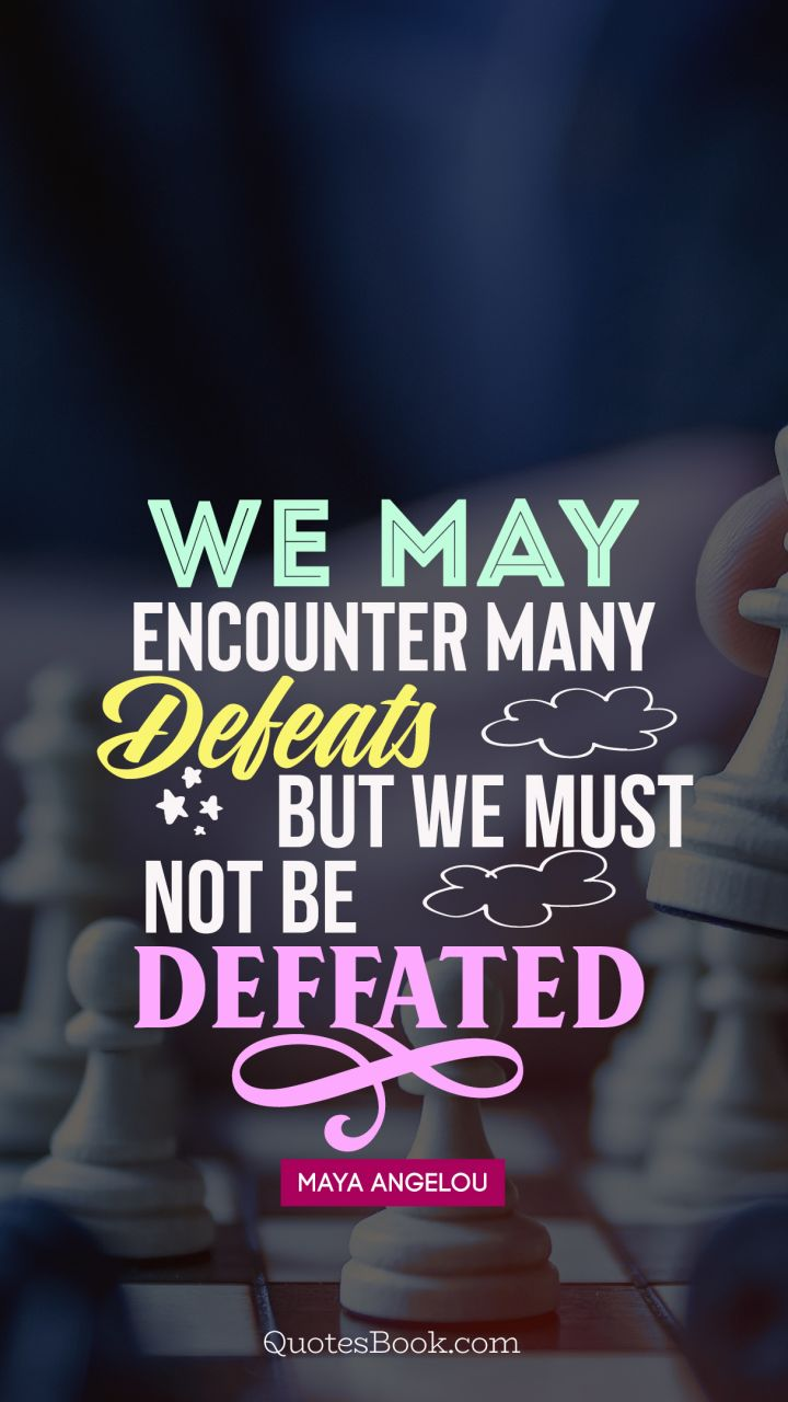 We may encounter many defeats but we must not be defeated. - Quote by Maya Angelou