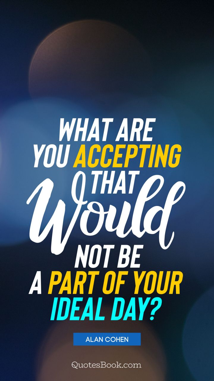 What are you accepting that would not be a part of your ideal day?. - Quote by Alan Cohen