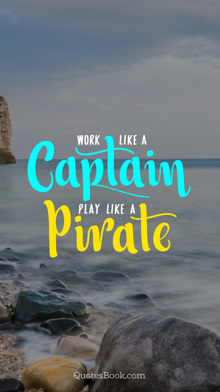 Work like a captain. Play like a pirate