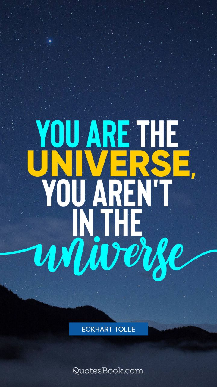 You are the universe, you aren't in the universe. - Quote by Eckhart Tolle