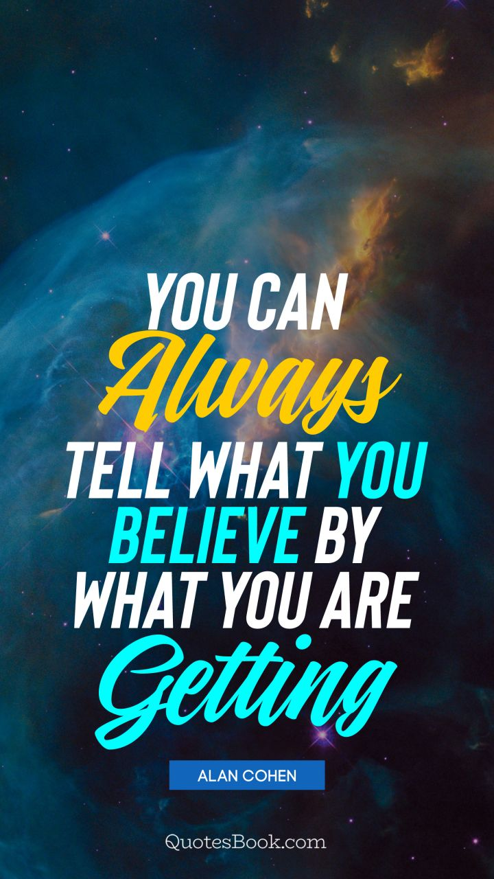 You can always tell what you believe by what you are getting. - Quote by Alan Cohen