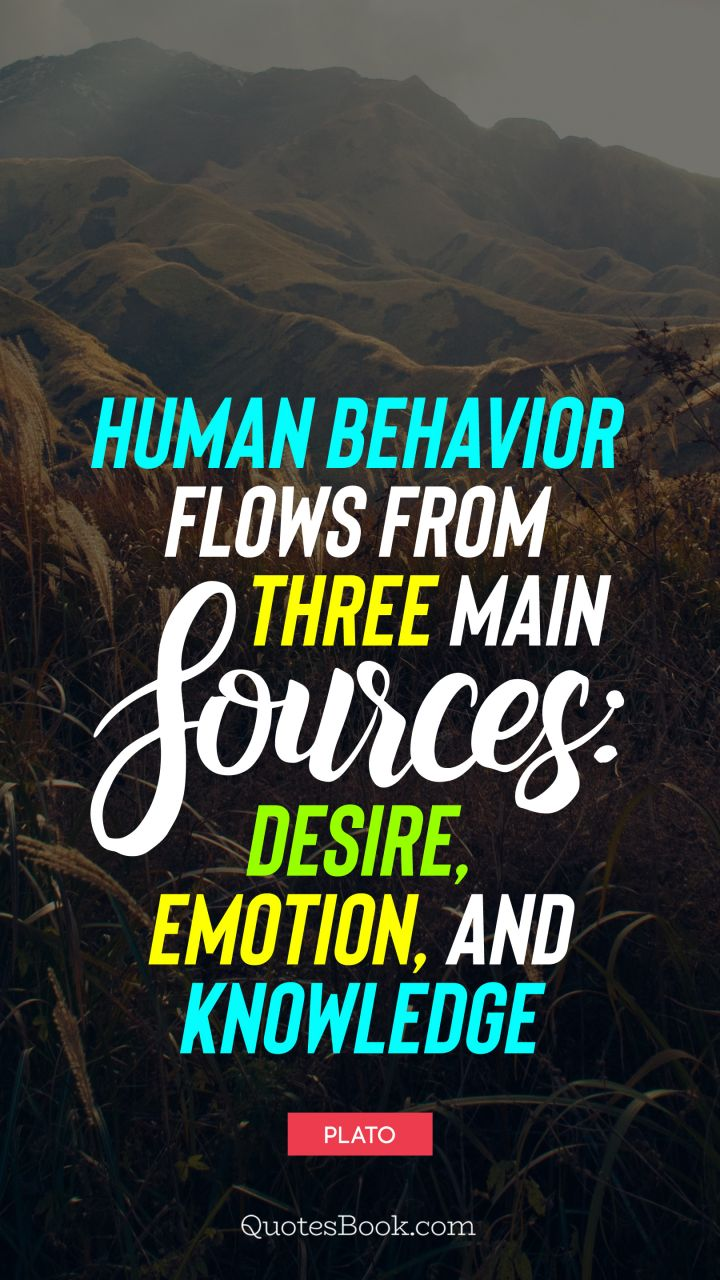 Human Behavior Flows From Three Main Sources Desire Emotion And