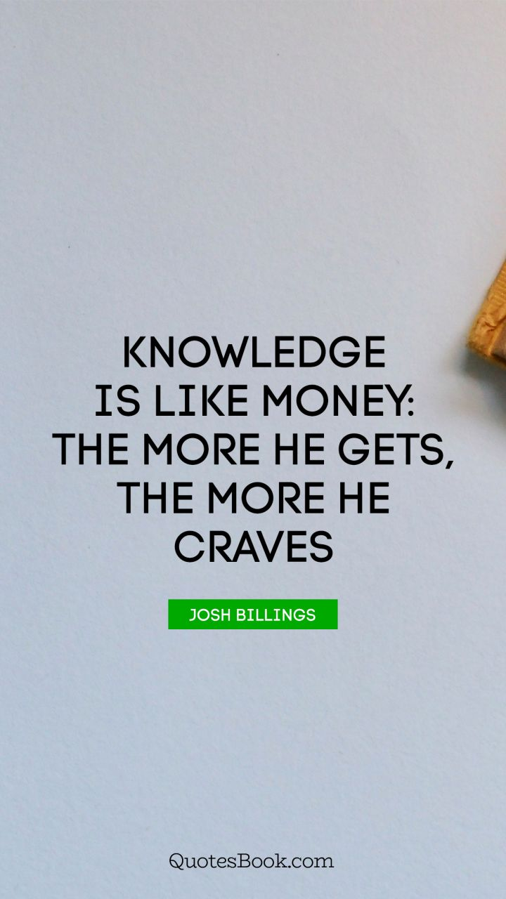 Knowledge is like money: the more he gets, the more he craves. - Quote by Josh Billings