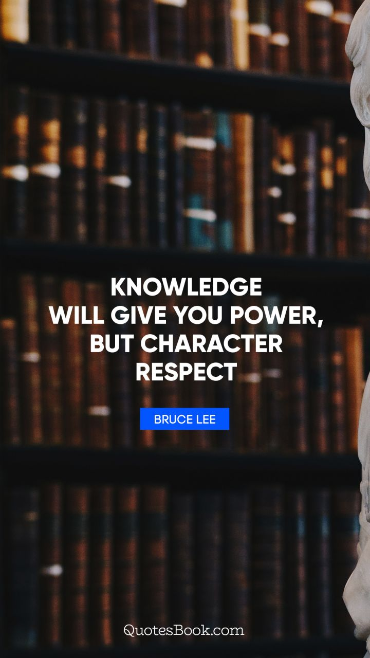 Knowledge will give you power, but character respect. - Quote by Bruce Lee
