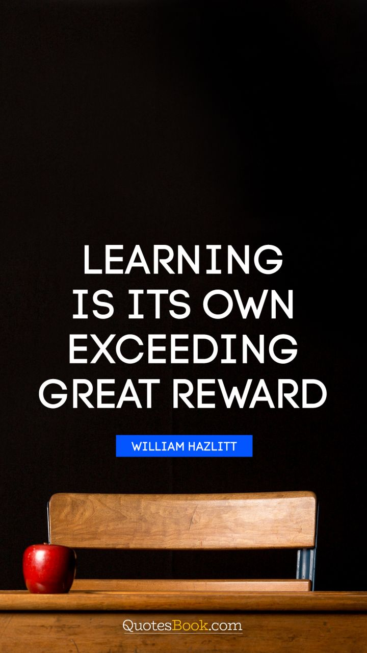 Learning is its own exceeding great reward. - Quote by William Hazlitt