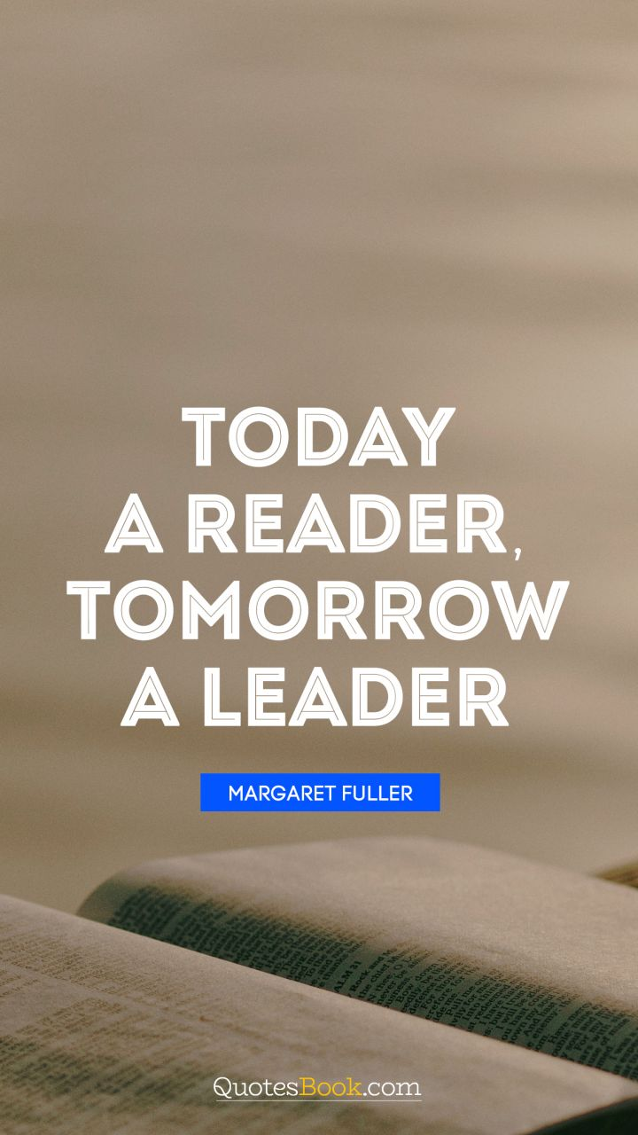 Today a reader, tomorrow a leader. - Quote by Margaret Fuller