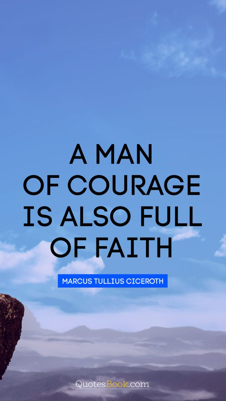 A man of courage is also full of faith. - Quote by Marcus Tullius Cicero