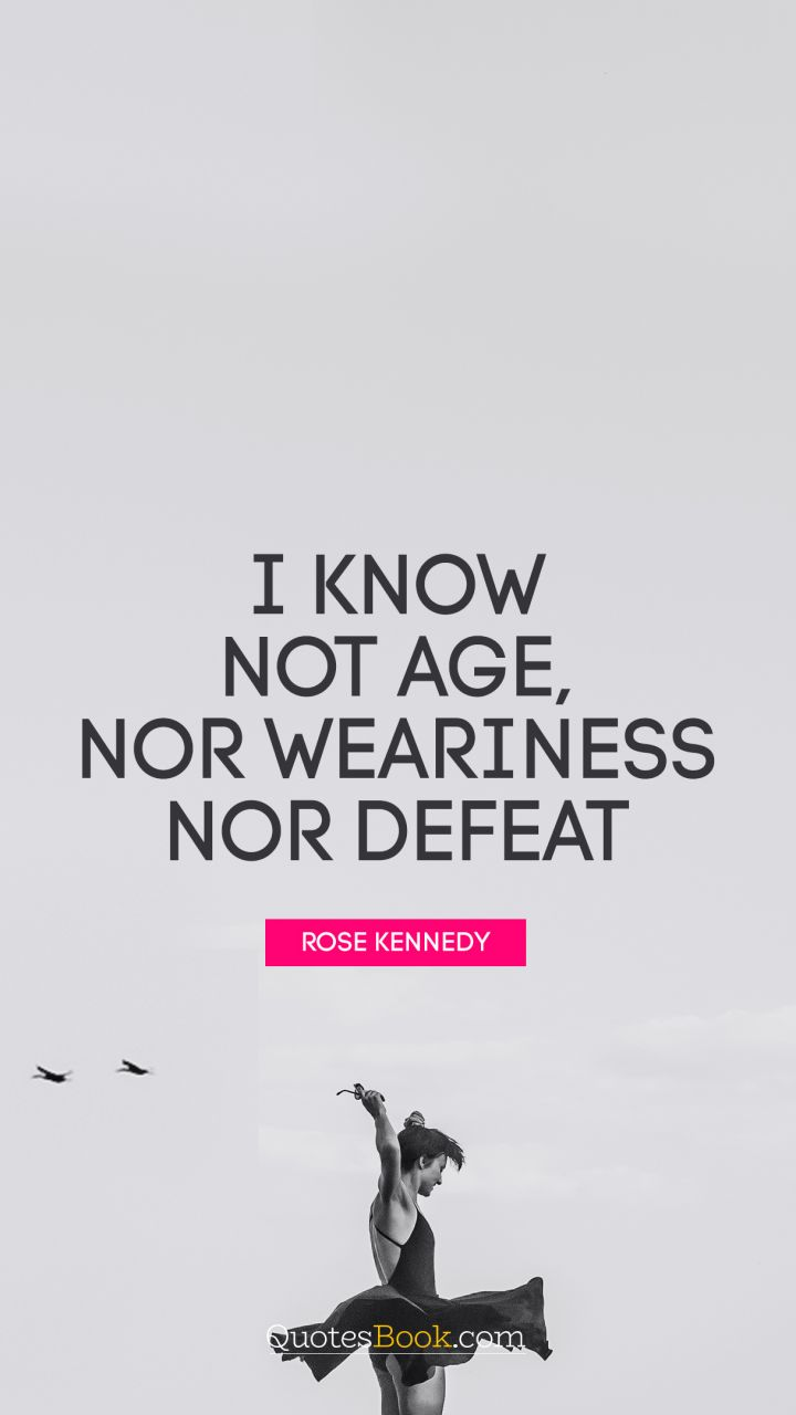 I know not age, nor weariness nor defeat. - Quote by Rose Kennedy