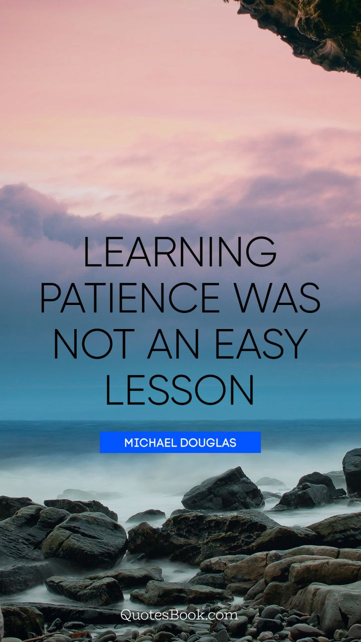Learning patience was not an easy lesson. - Quote by Michael Douglas