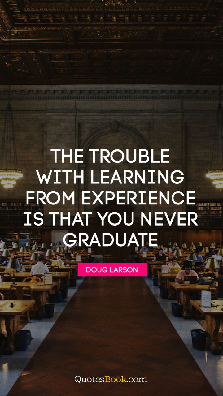 the trouble learning from experience is that you never