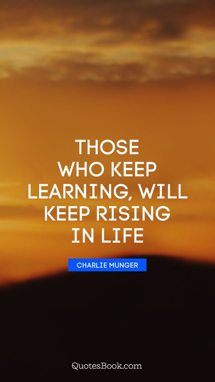 Those who keep learning, will keep rising in life. - Quote by Charlie Munger