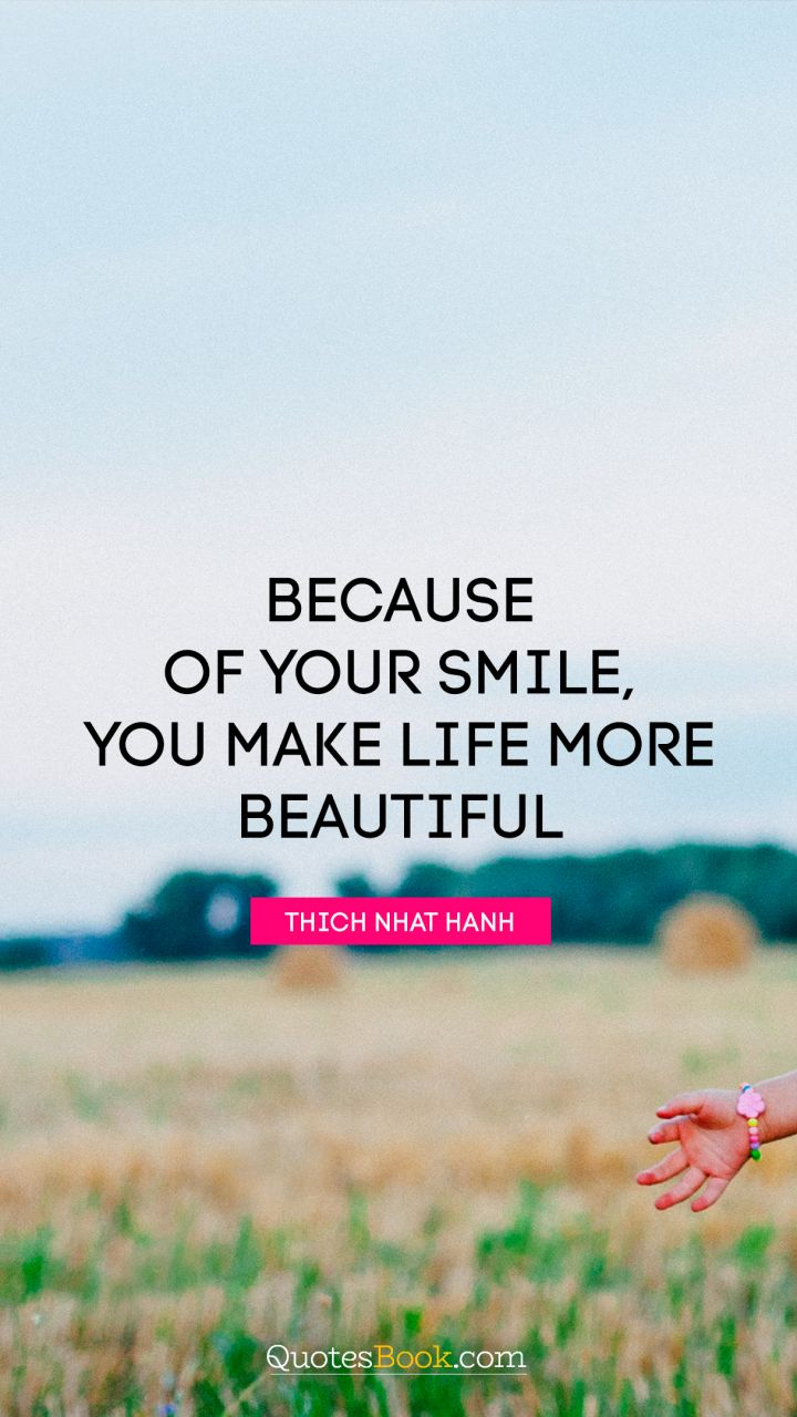 quote by thich nhat because of your smile you make life more beautiful quote by thich nhat