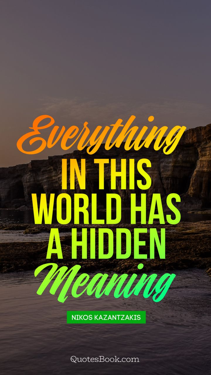 Everything In This World Has A Hidden Meaning Quote By Nikos