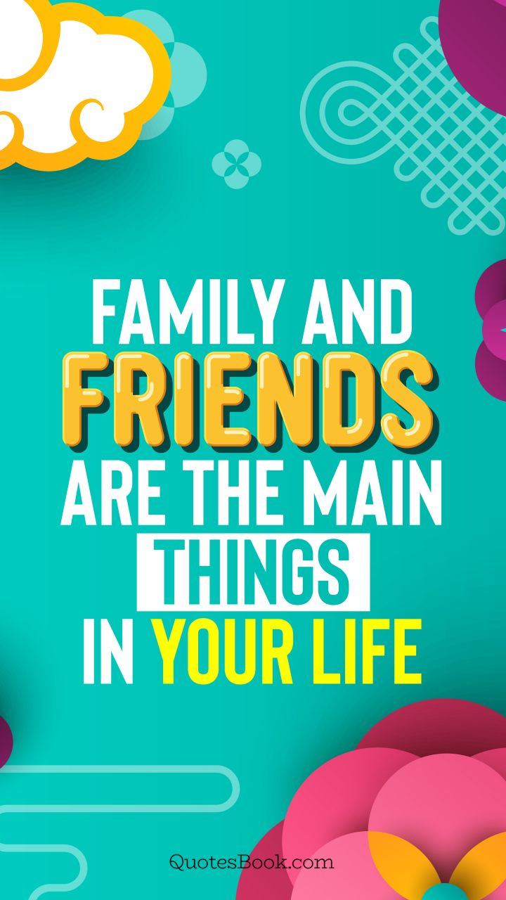 Family and friends are the main things in life