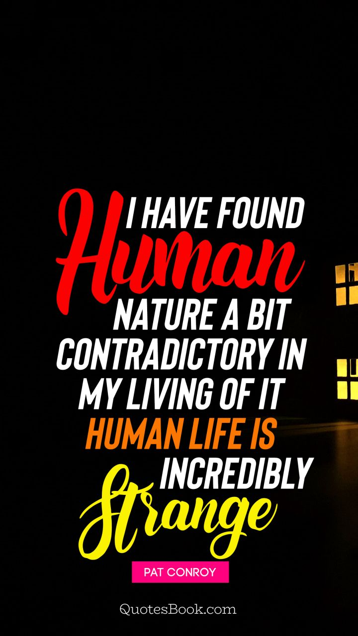 I have found human nature a bit contradictory in my living of it Human life is incredibly strange. - Quote by Pat Conroy