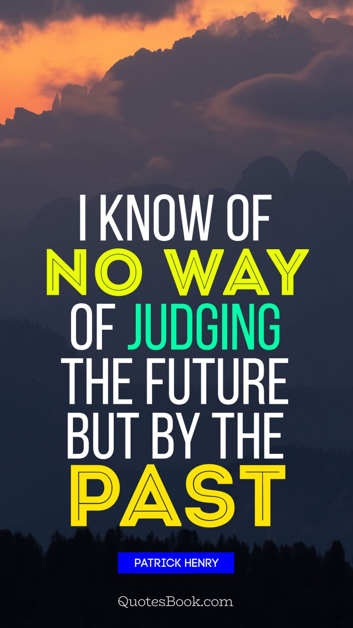I know of no way of judging the future but by the past. - Quote by Patrick Henry