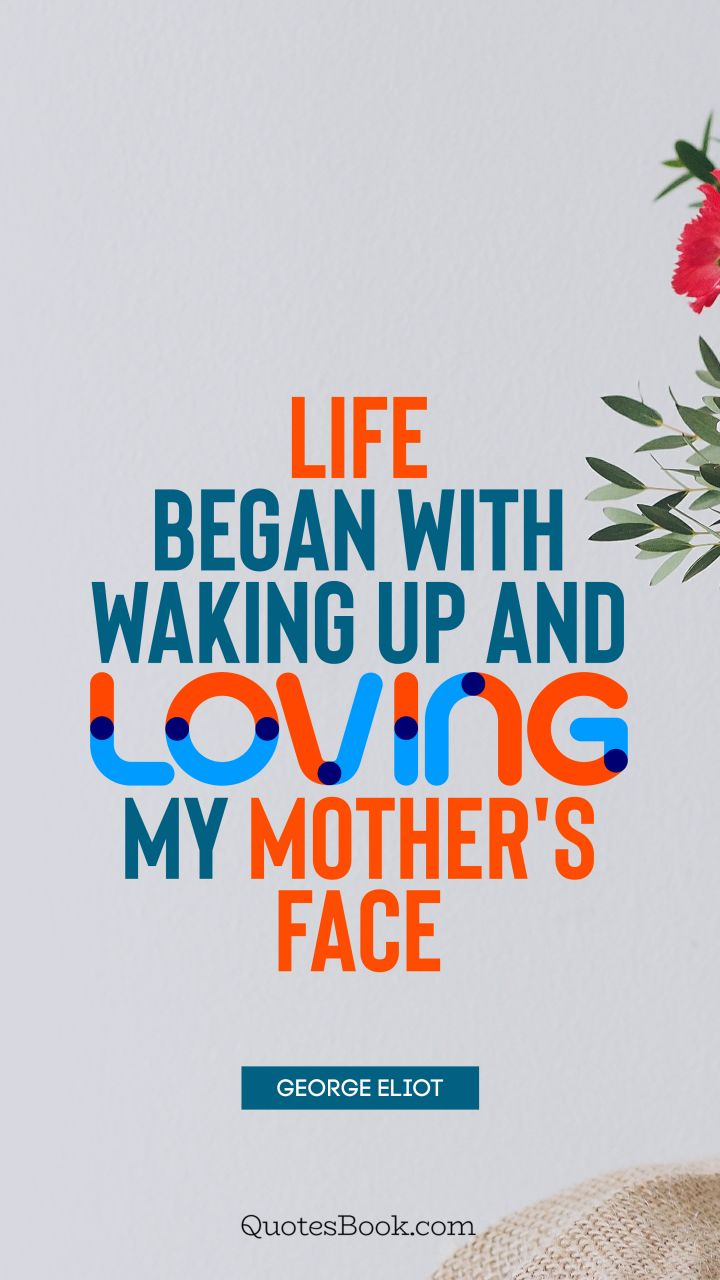 Life began with waking up and loving my mother's face. - Quote by George Eliot