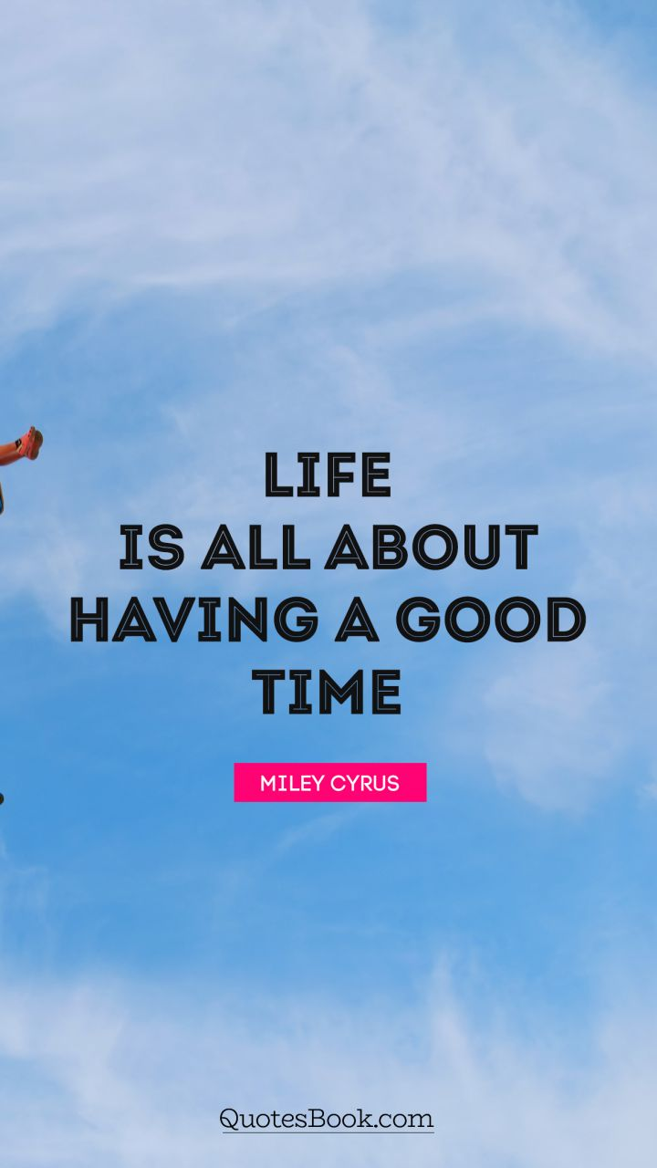 Quote By Miley Cyrus Life Is All About Having A Good Time.   Quote By Miley  Cyrus