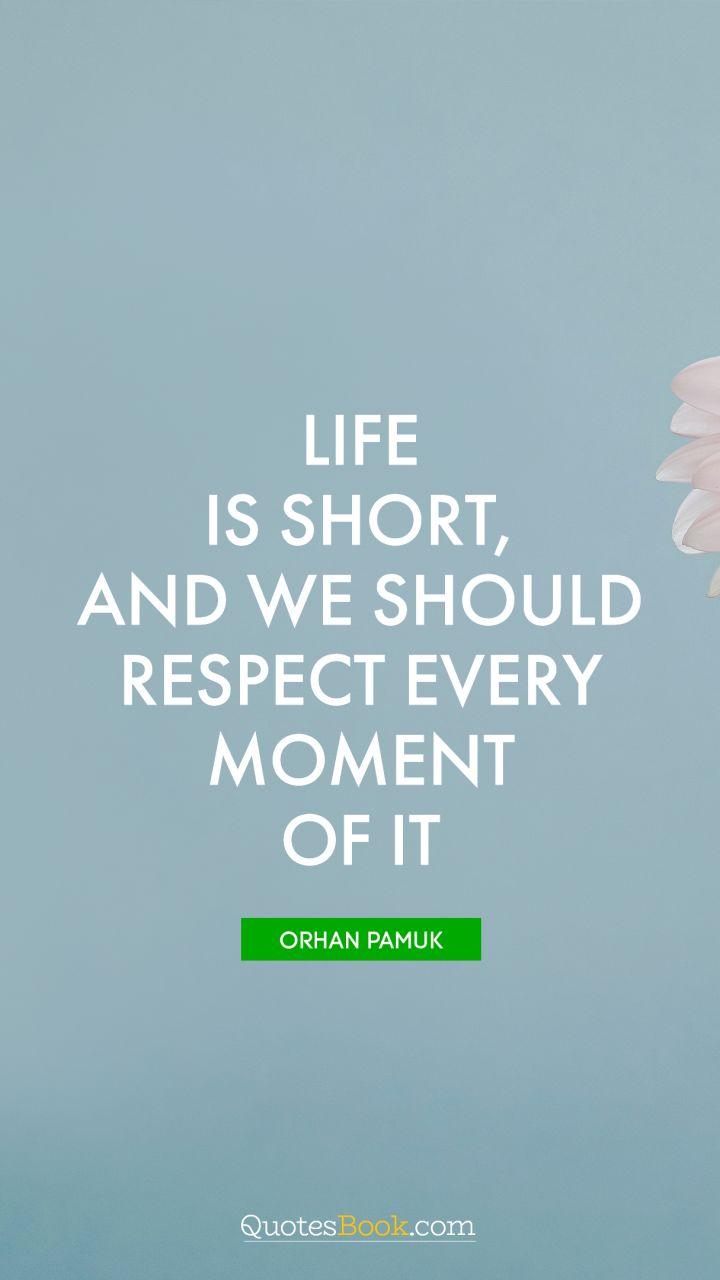 Life Is Short And We Should Respect Every Moment Of It Quote By