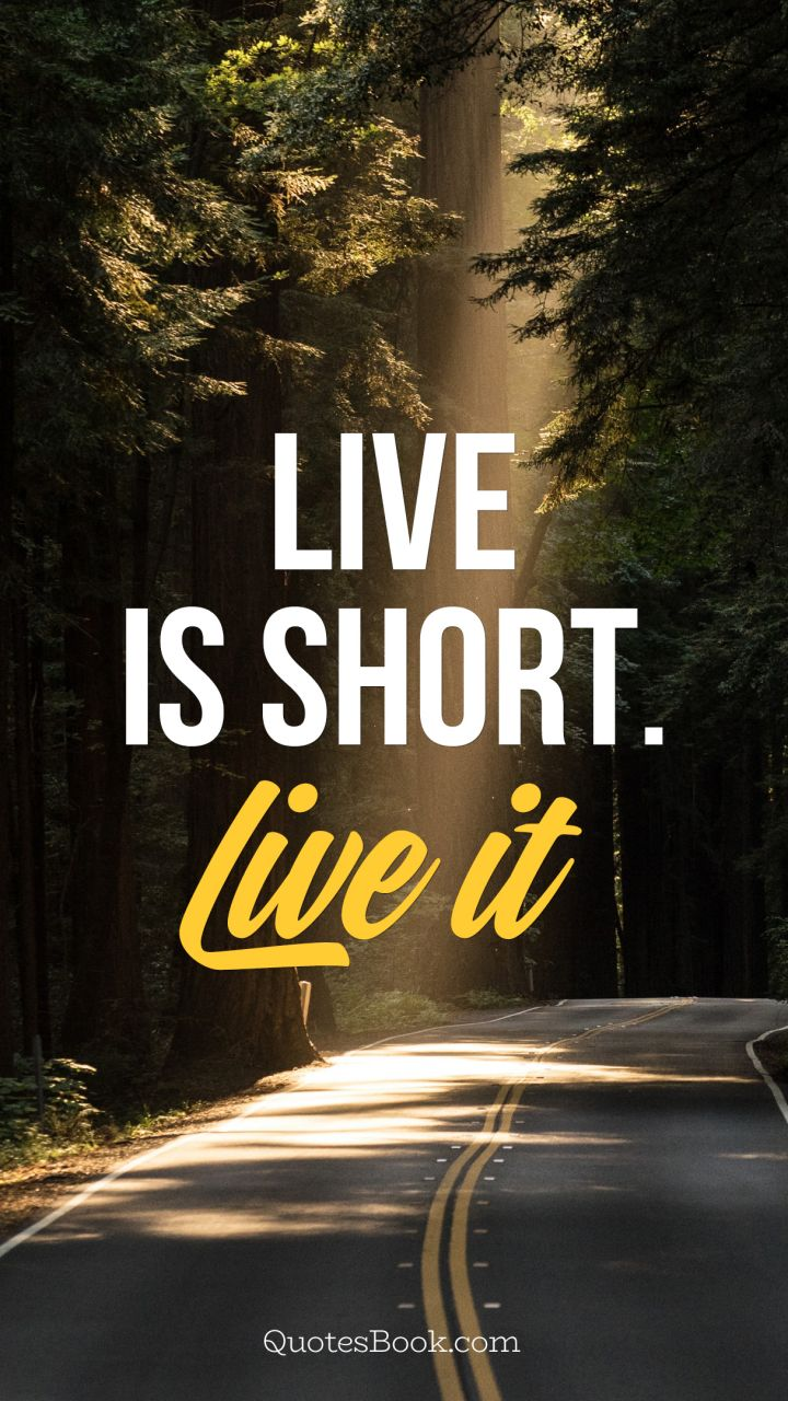 Life is short. Live it