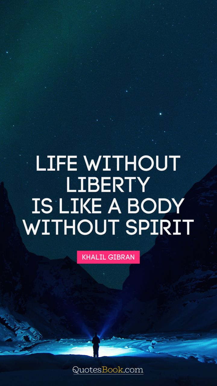 Life without liberty is like a body without spirit. - Quote by Khalil Gibran