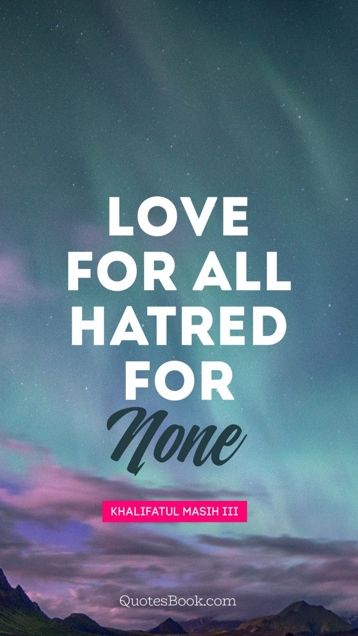 Love for all hatred for none. - Quote by Mirza Nasir Ahmad