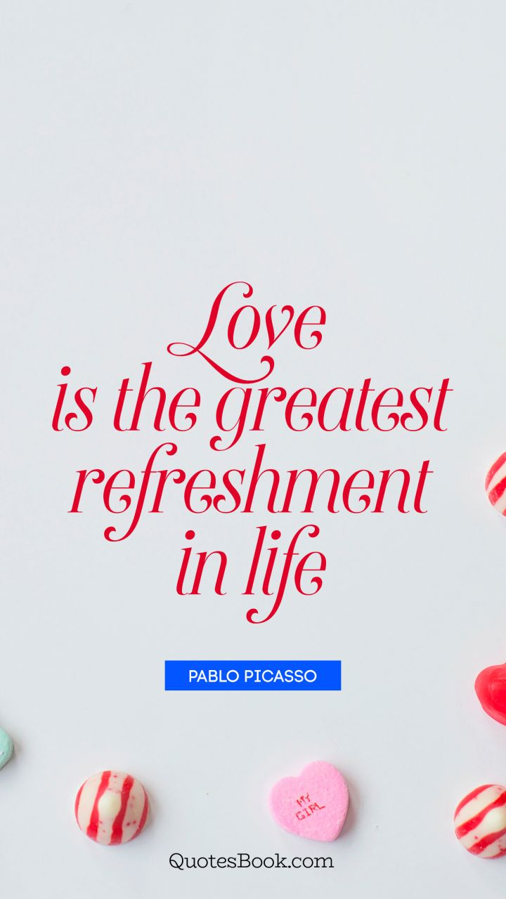 Love is the greatest refreshment in life. - Quote by Pablo Picasso