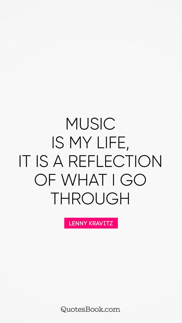 Music is my life, it is a reflection of what I go through. - Quote by Lenny Kravitz