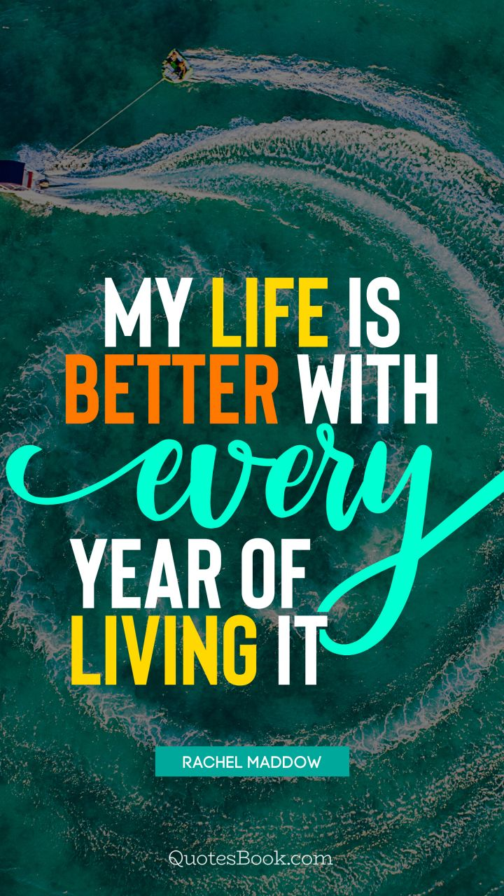 My life is better with every year of living it. - Quote by Rachel Maddow