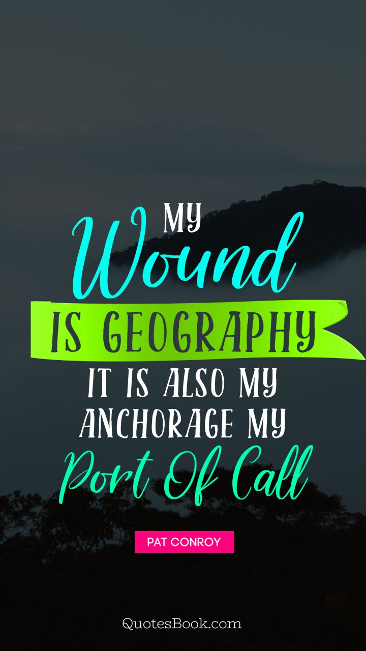 My wound is geography It is also my anchorage, my port of call. - Quote by Pat Conroy