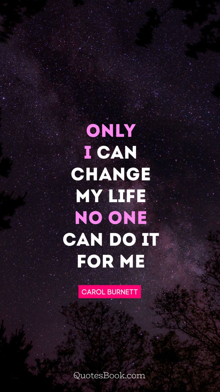 Only I Can Change My Life No One Can Do It For Me Quote By Carol