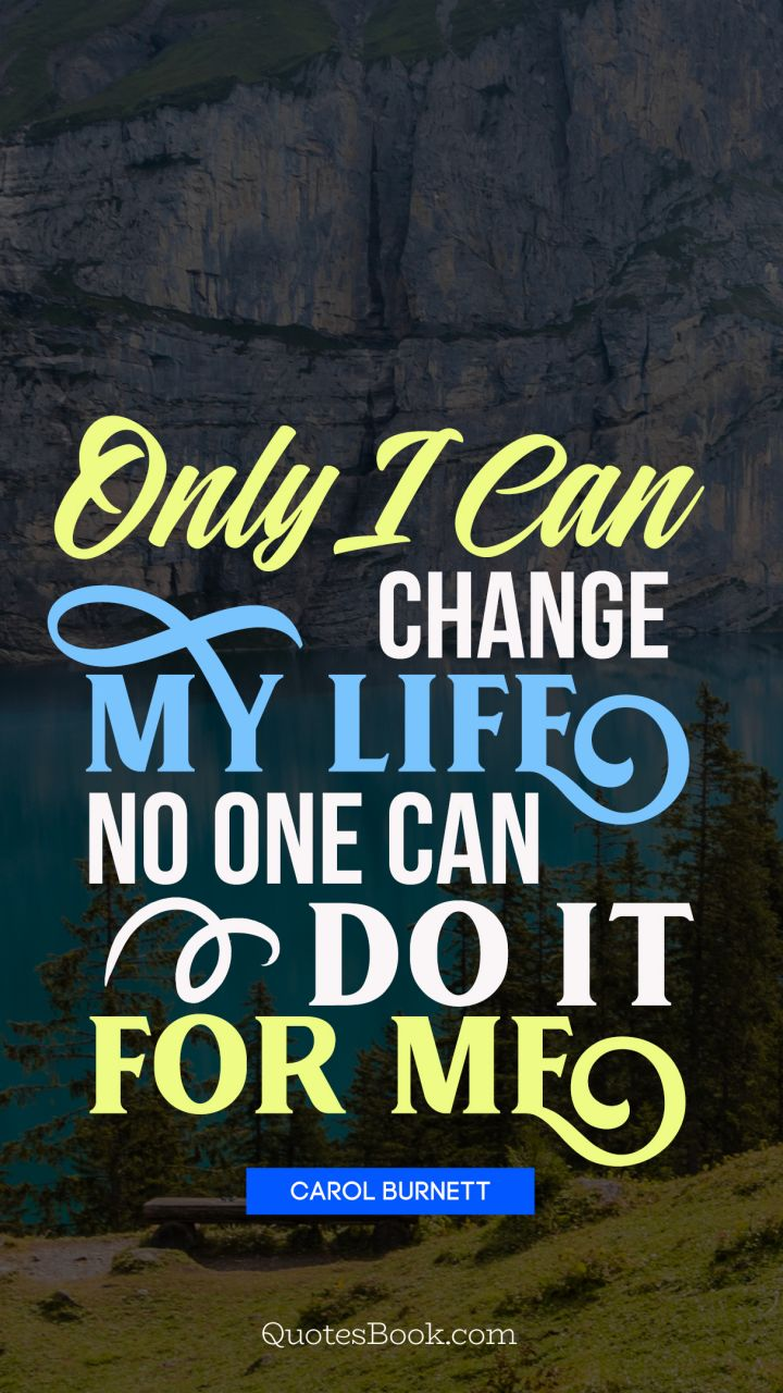 Only I can change my life. No one can do it for me. - Quote by Carol Burnett