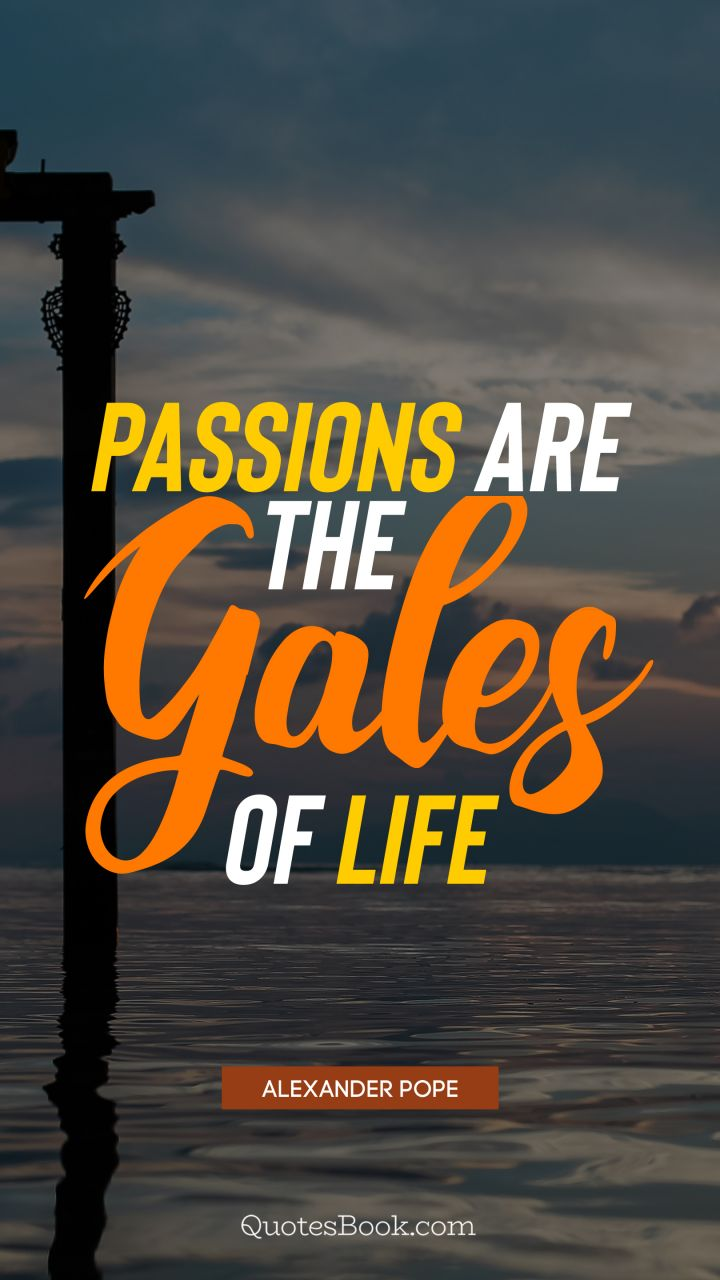 Passions are the gales of life. - Quote by Alexander Pope