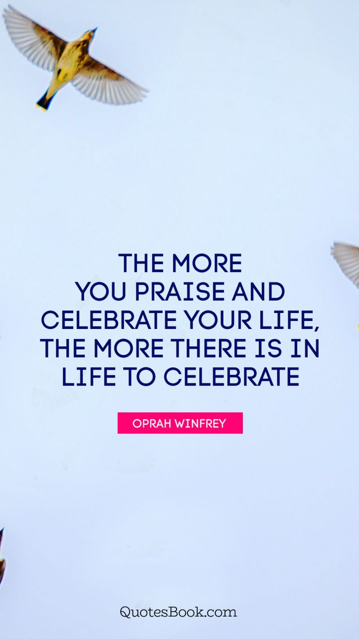 The more you praise and celebrate your life, the more there is in life to celebrate. - Quote by Oprah Winfrey