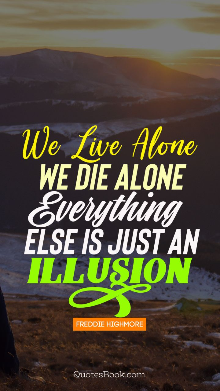 We Live Alone We Die Alone Everything Else Is Just An Illusion