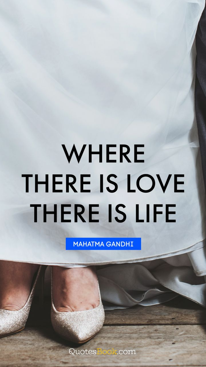 Where there is love there is life. - Quote by Mahatma Gandhi