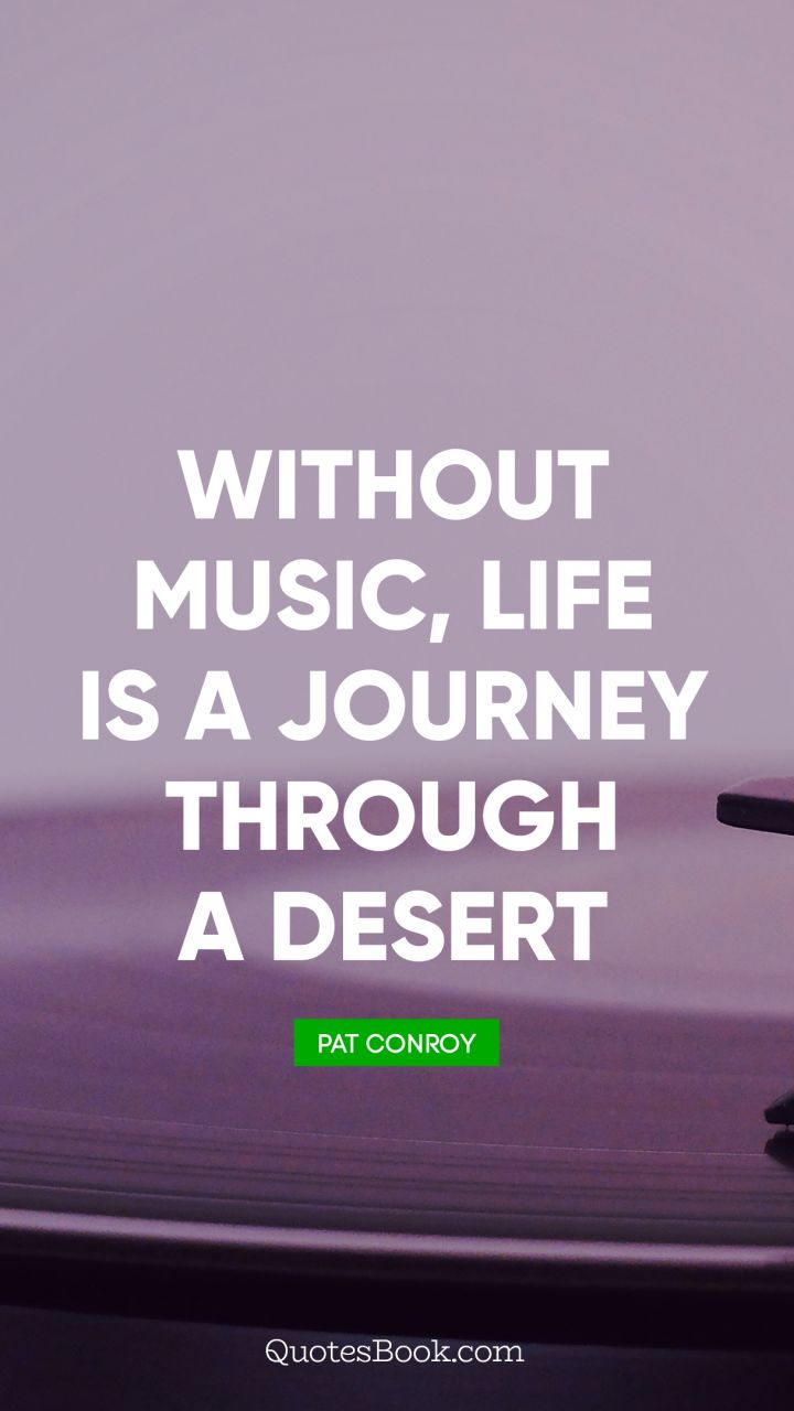 Without music, life is a journey through a desert. - Quote by Pat Conroy
