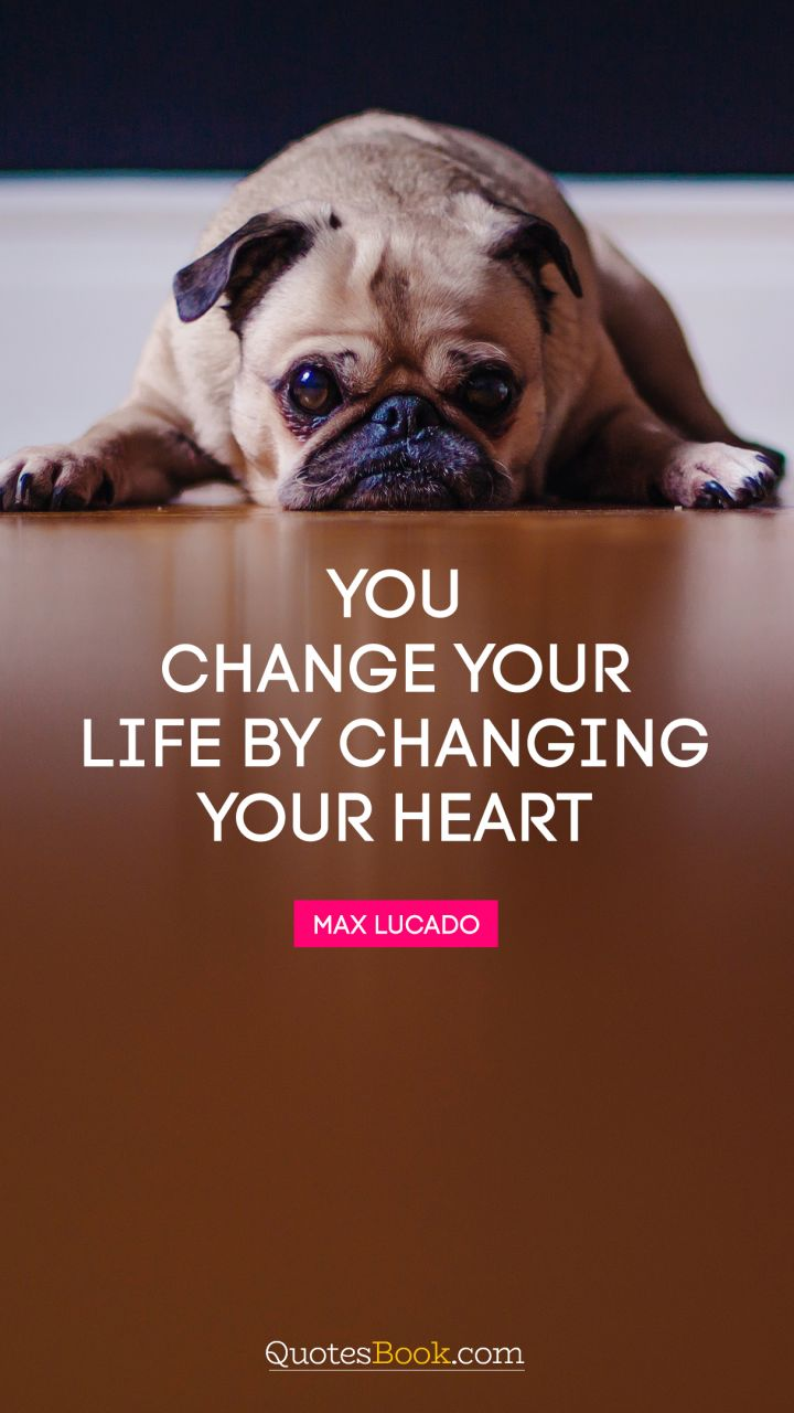 You change your life by changing your heart. - Quote by Max Lucado