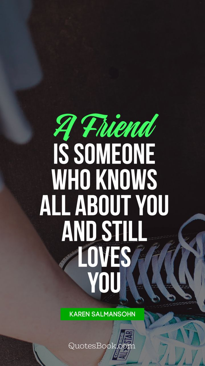 A friend is someone who knows all about you and still loves you. - Quote by Elbert Hubbard