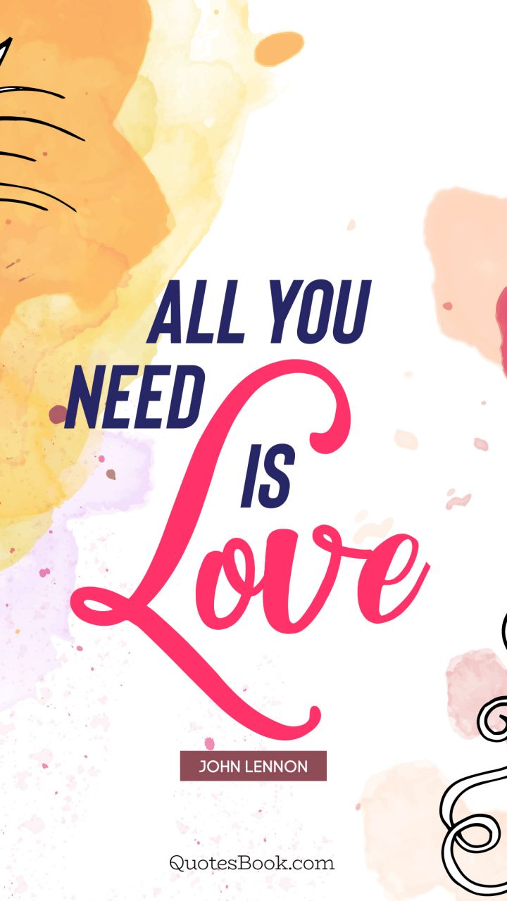 All you need is love. - Quote by John Lennon