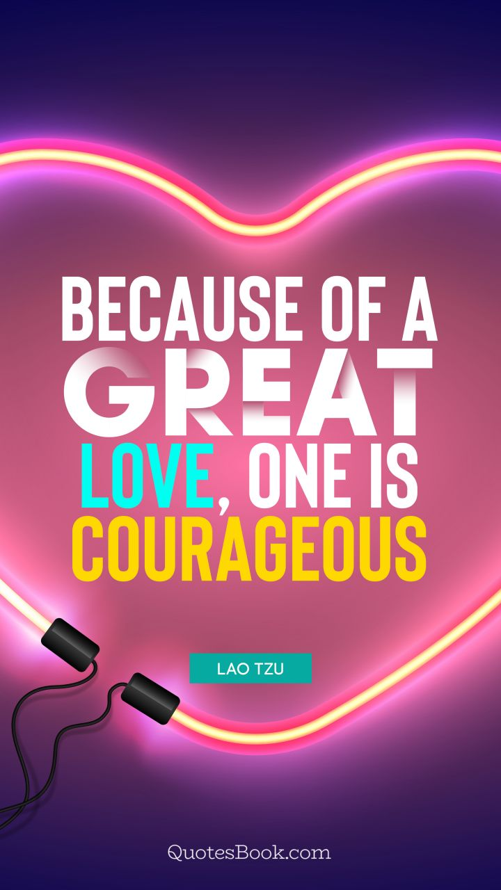Because of a great love, one is courageous. - Quote by Lao Tzu