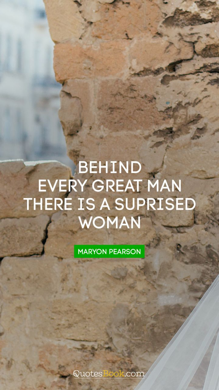 Behind every great man there is a suprised woman. - Quote by Maryon Pearson