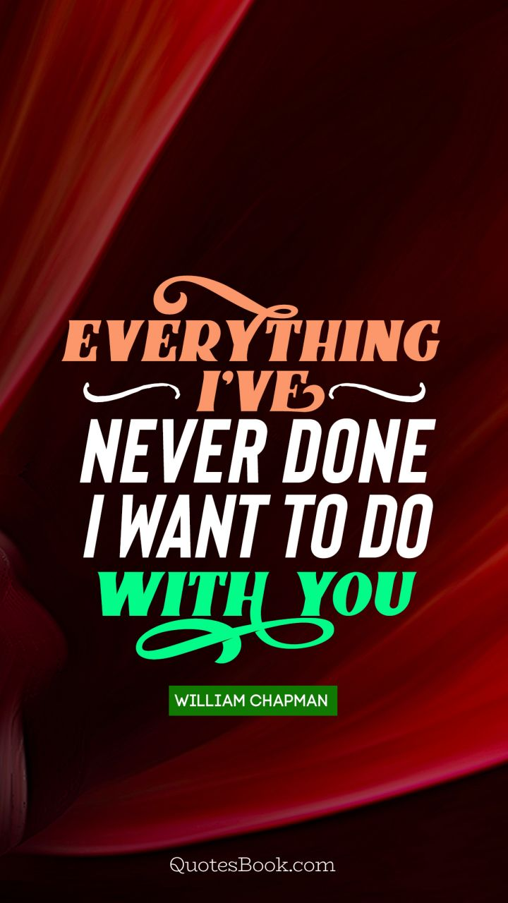 Everything i've never done i want to do with you. - Quote by William Chapman
