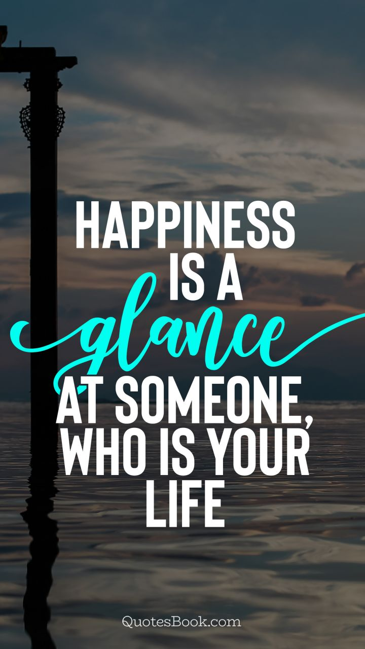 Happiness is a glance at someone, who is your life