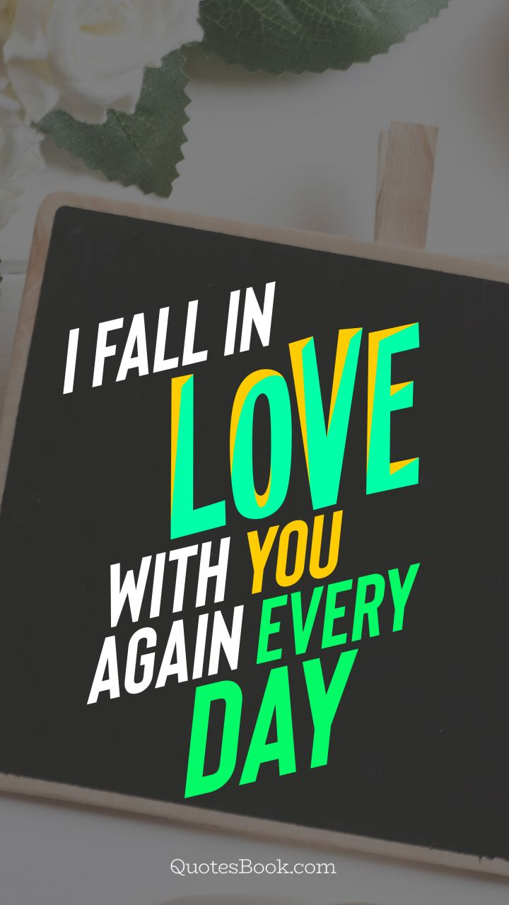 I fall in love with you again every day. - Quote by QuotesBook