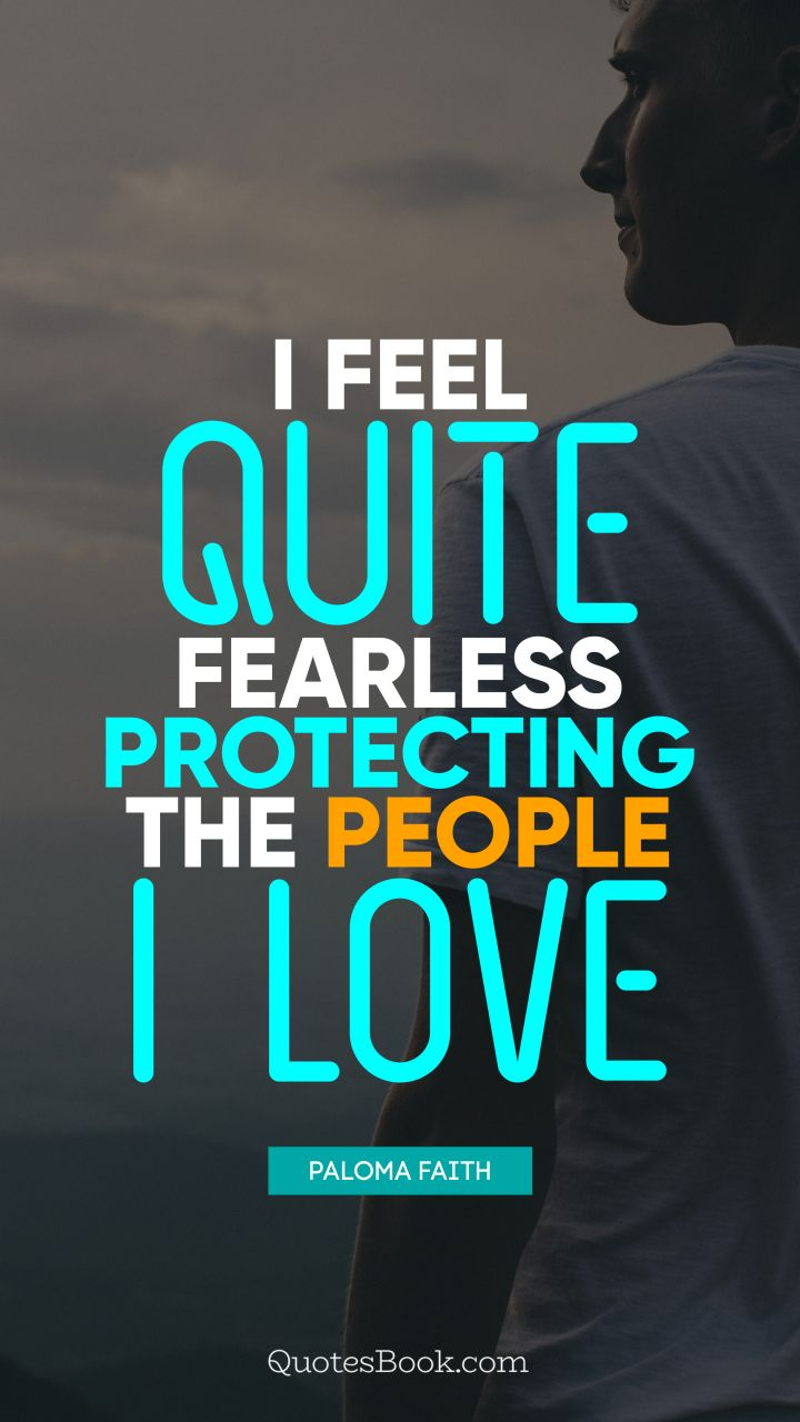 I feel quite fearless protecting the people I love. - Quote by Paloma Faith